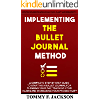IMPLEMENTING THE BULLET JOURNAL METHOD: A complete step by step guide to starting a bullet journal for planning your day, tracking your habits and increasing your productivity