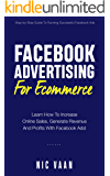Facebook Advertising For Ecommerce: Learn How To Increase Online Sales, Generate Revenue And Profits With Facebook Ads!