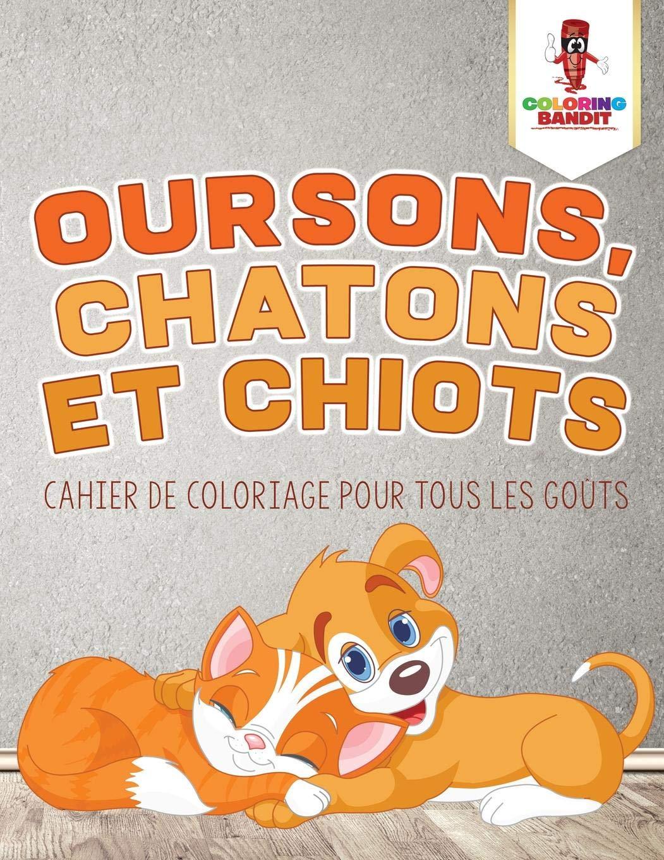 Oursons Chatons Et Chiots Cahier De Coloriage Pour Tous