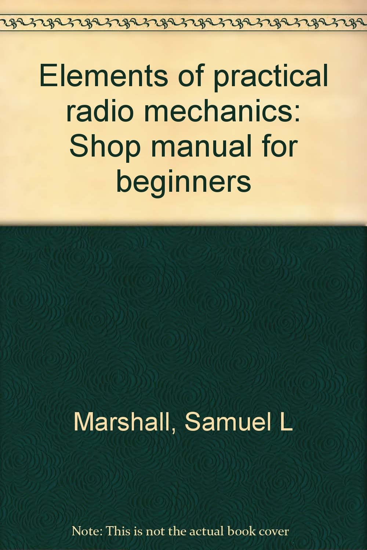 Elements of practical radio mechanics: Shop manual for beginners: Samuel L  Marshall: Amazon.com: Books