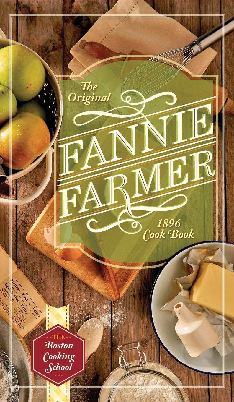 The Boston Cooking School The Original Fannie Farmer 1896 Cookbook