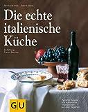 Die echte italienische Küche: Typische Rezepte und kulinarische Impressionen aus allen Regionen (GU Echte Küchen)