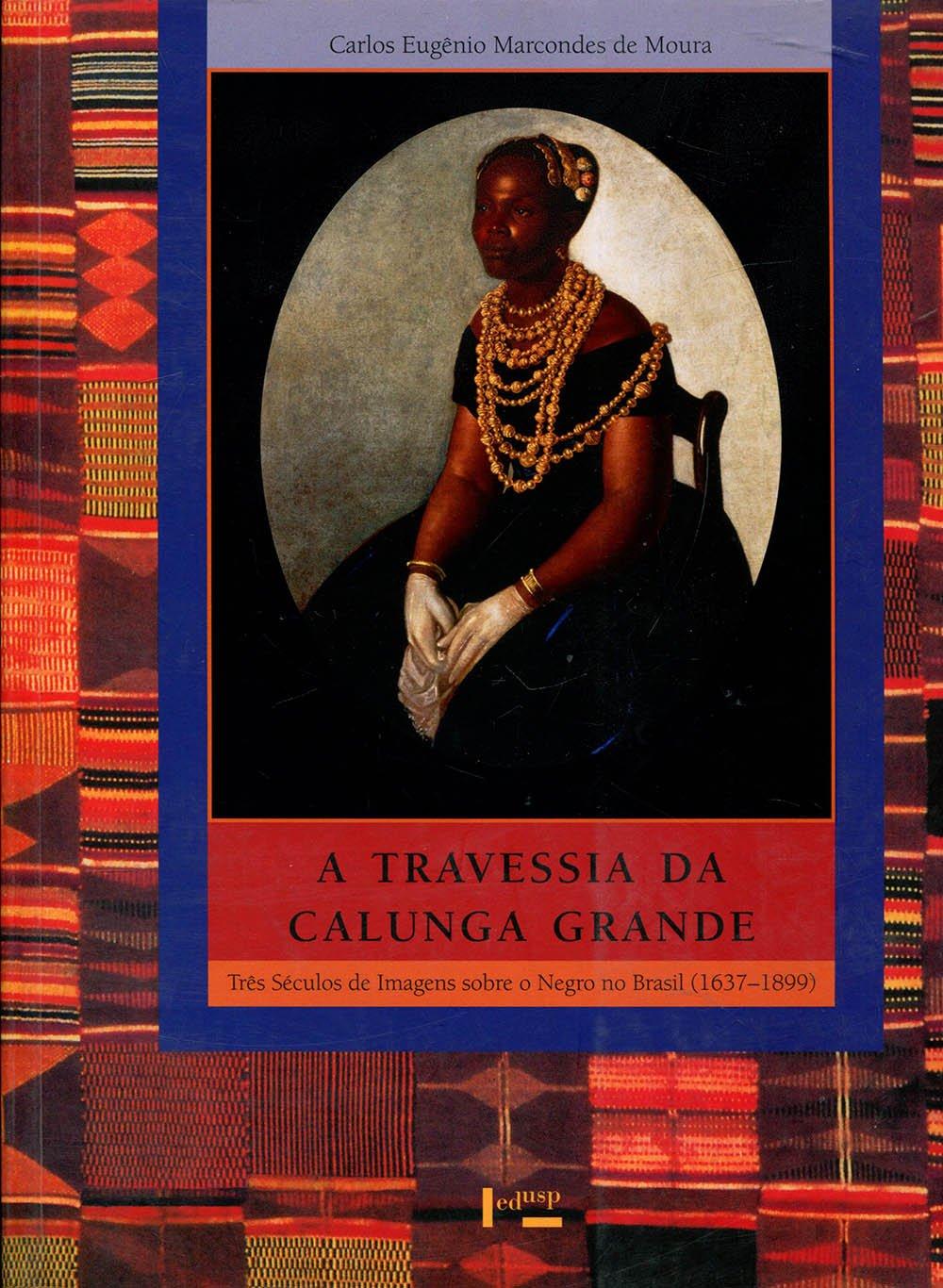 A travessia da Calunga Grande: Três séculos de imagens sobre o negro no Brasil, 1637-1899 (Série Uspiana--Brasil 500 anos) (Portuguese Edition)