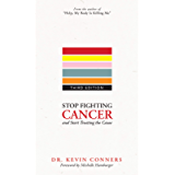 Stop Fighting Cancer and Start Treating the Cause: Understand the Disease, and Know How to Use Natural, Holistic…