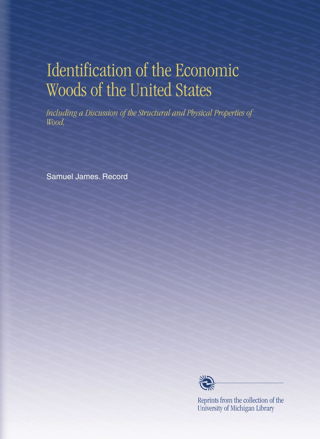 Download Identification of the Economic Woods of the United States: Including a Discussion of the Structural and Physical Properties of Wood, PDF
