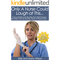 """Only A Nurse Could Laugh at This..."" - Funny Stories and Quotes from Real Nurses for When You're Having ""One of Those Days"" (Nursing Research, Nursing ... Nursing Books, Nursing Handbook Book 1)"
