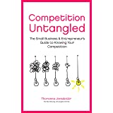 Competition Untangled: The Small Business & Entrepreneur's Guide to Knowing Your Competition (Marketing Untangled Book 3)