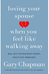 Loving Your Spouse When You Feel Like Walking Away: Real Help for Desperate Hearts in Difficult Marriages Kindle Edition