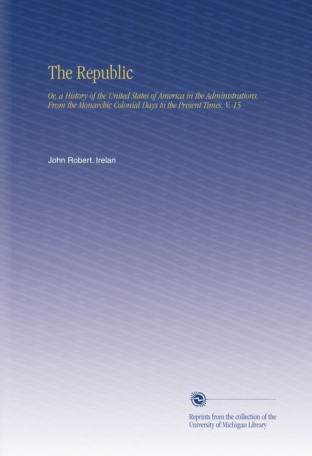 Read Online The Republic: Or, a History of the United States of America in the Administrations, From the Monarchic Colonial Days to the Present Times. V. 15 ebook