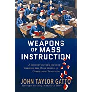 Weapons of Mass Instruction: A Schoolteacher's Journey Through the Dark World of Compulsory Schooling