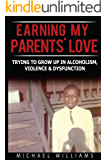 Earning My Parents' Love: Trying to Grow Up in Alcoholism, Violence & Dysfunction