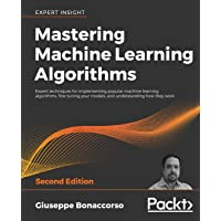 Mastering Machine Learning Algorithms: Expert techniques for implementing popular machine learning algorithms, fine…