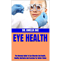 EYE HEALTH : The Remedy Guide To Eye Disorder And Health, Healthy Nutrients And Exercise For Better Vision