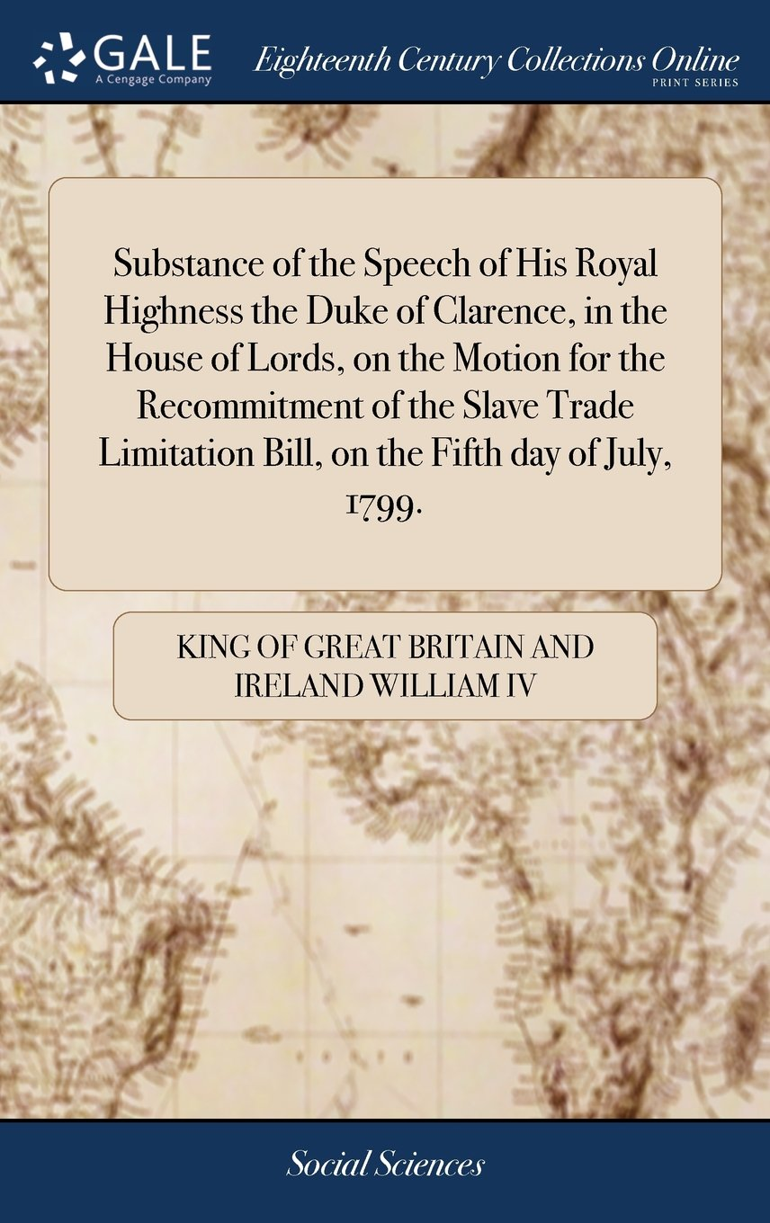 Download Substance of the Speech of His Royal Highness the Duke of Clarence, in the House of Lords, on the Motion for the Recommitment of the Slave Trade Limitation Bill, on the Fifth Day of July, 1799. ebook
