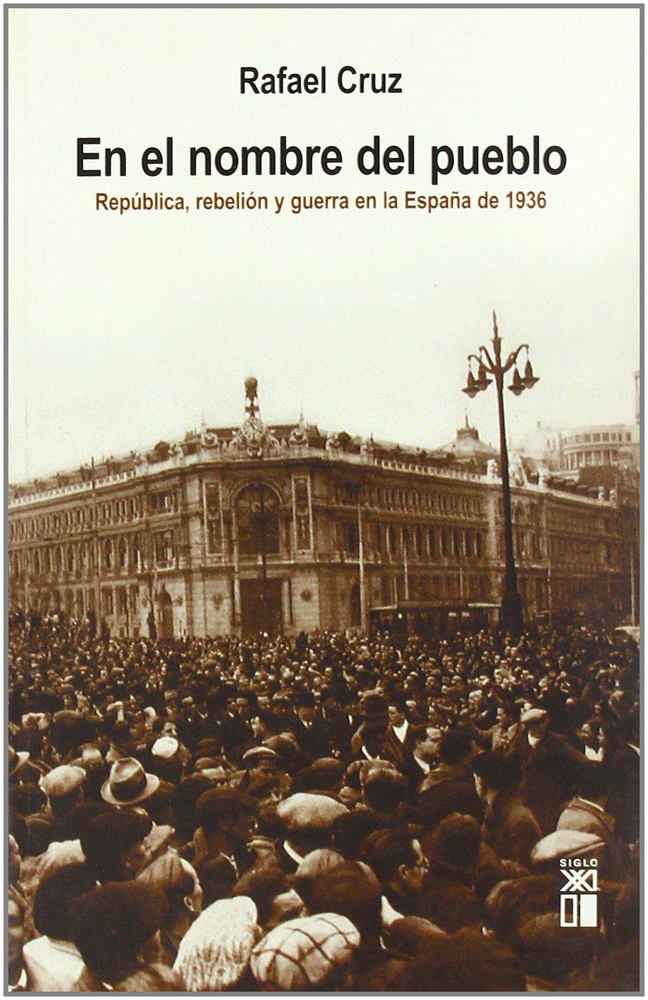 En el nombre del pueblo: República, rebelión y guerra en la España de 1936: Amazon.es: Cruz, Rafael, Arjona, Pedro: Libros