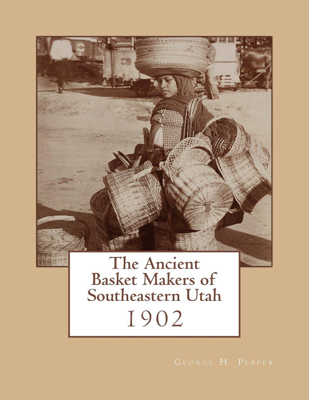 The Ancient Basket Makers of Southeastern Utah: 1902