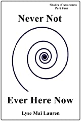 Never Not Ever Here Now (Shades of Awareness Book 4) Kindle Edition