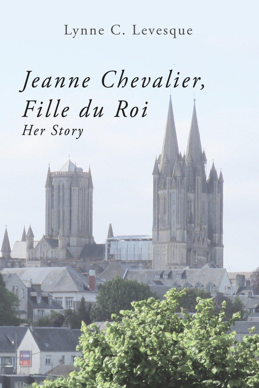 Jeanne Chevalier, Fille du Roi: Her Story: Lynne C Levesque Ed.D:  9780997951608: Amazon.com: Books