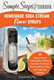 Homemade Soda Stream Flavor Syrups, A Simple Steps Brand Cookbook: 101 Delicious Flavored Sparkling Water, Soda Syrup & Soda Maker Drink Recipes, Plus Instructions & Pro Tips, from Simple Steps!