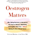 Oestrogen Matters: Why Taking Hormones in Menopause Can Improve Women's Well-Being and Lengthen Their Lives - Without Raising the Risk of Breast Cancer