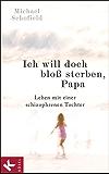 Ich will doch bloß sterben, Papa: Leben mit einer schizophrenen Tochter