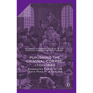 Punishing the Criminal Corpse, 1700-1840: Aggravated Forms of the Death Penalty in England (Palgrave Historical Studies…