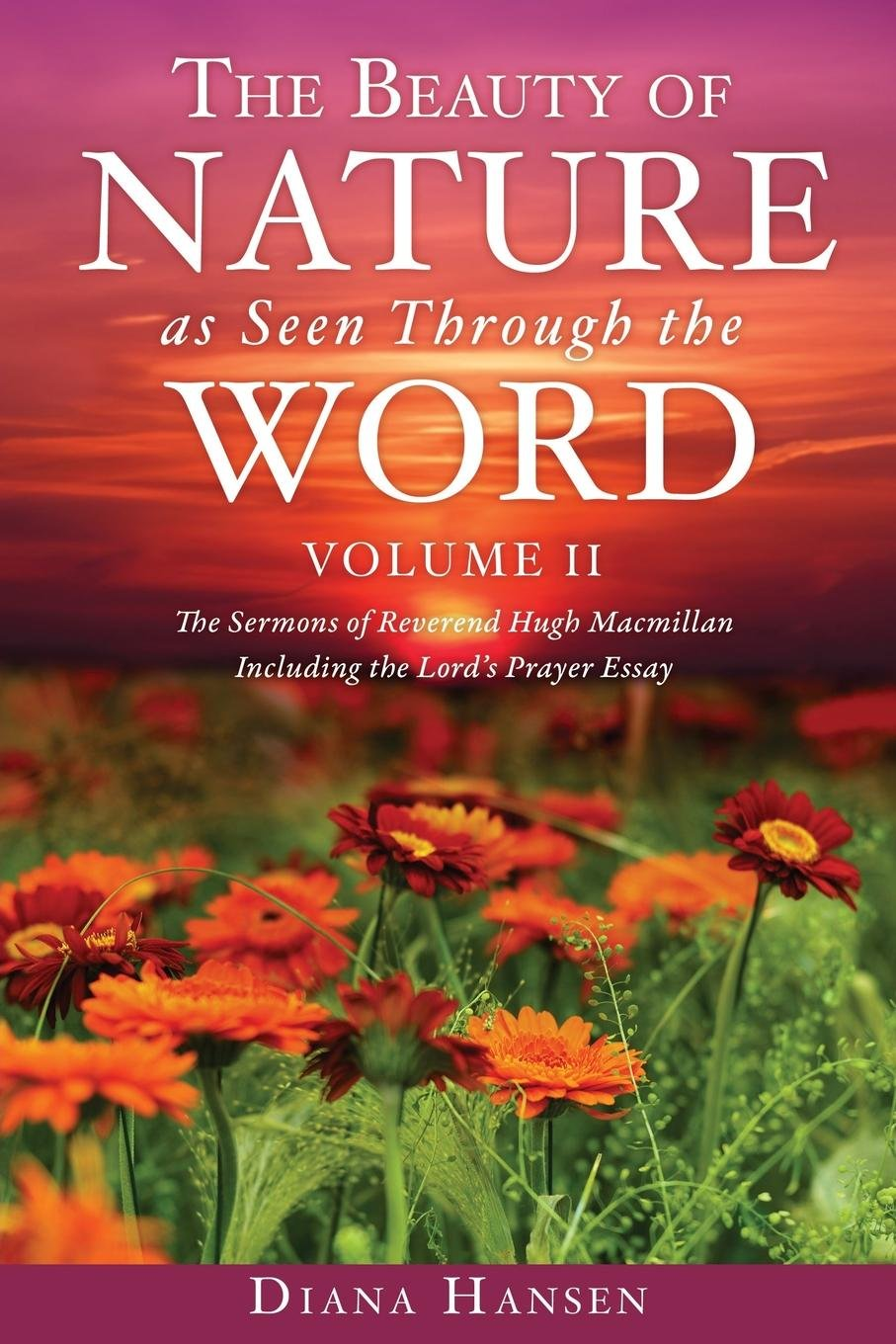 The Beauty of Nature as Seen Through the Word the Sermons of Reverend Hugh Macmillan, 1833-1903 Volume II - Including the Lord's Prayer Essay Compilation and Introduction by Diana Hansen pdf