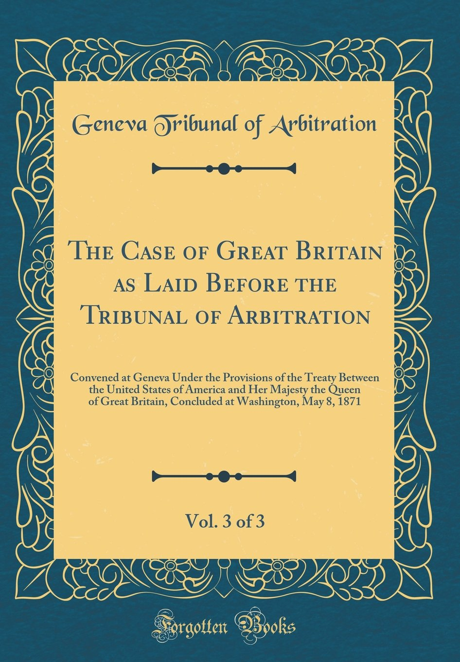 Read Online The Case of Great Britain as Laid Before the Tribunal of Arbitration, Vol. 3 of 3: Convened at Geneva Under the Provisions of the Treaty Between the ... Britain, Concluded at Washington, May 8, 1871 pdf