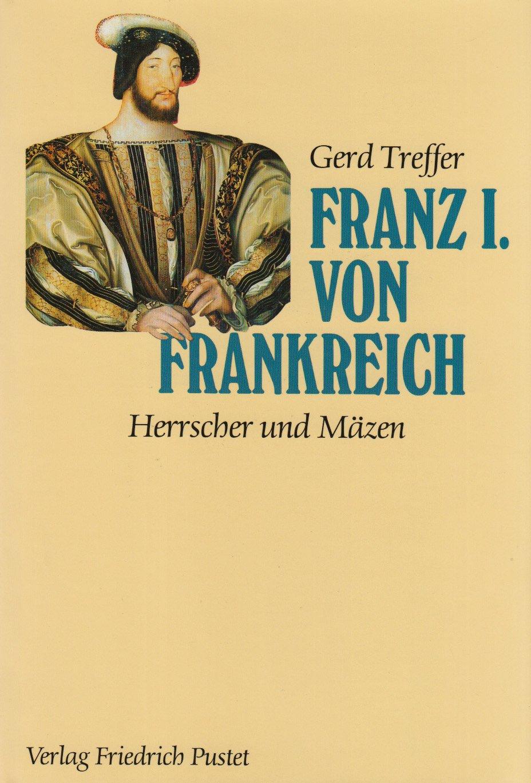 Franz I. von Frankreich: Herrscher und Mäzen