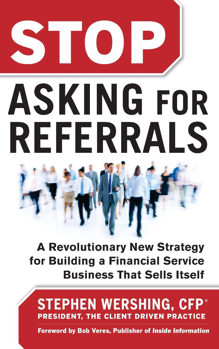 Read Online Stop Asking for Referrals:  A Revolutionary New Strategy for Building a Financial Service Business that Sells Itself ebook