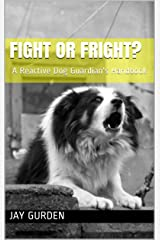 Fight or Fright?: A Reactive Dog Guardian's Handbook Kindle Edition
