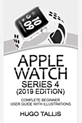 Apple Watch Series 4 (2019 Edition): Complete Beginners User Guide with Illustrations Kindle Edition