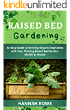 RAISED BED GARDENING: An Easy Guide to Growing Organic Vegetables with Your Thriving Raised Bed Garden Month by Month (Easy Garden Book 2)