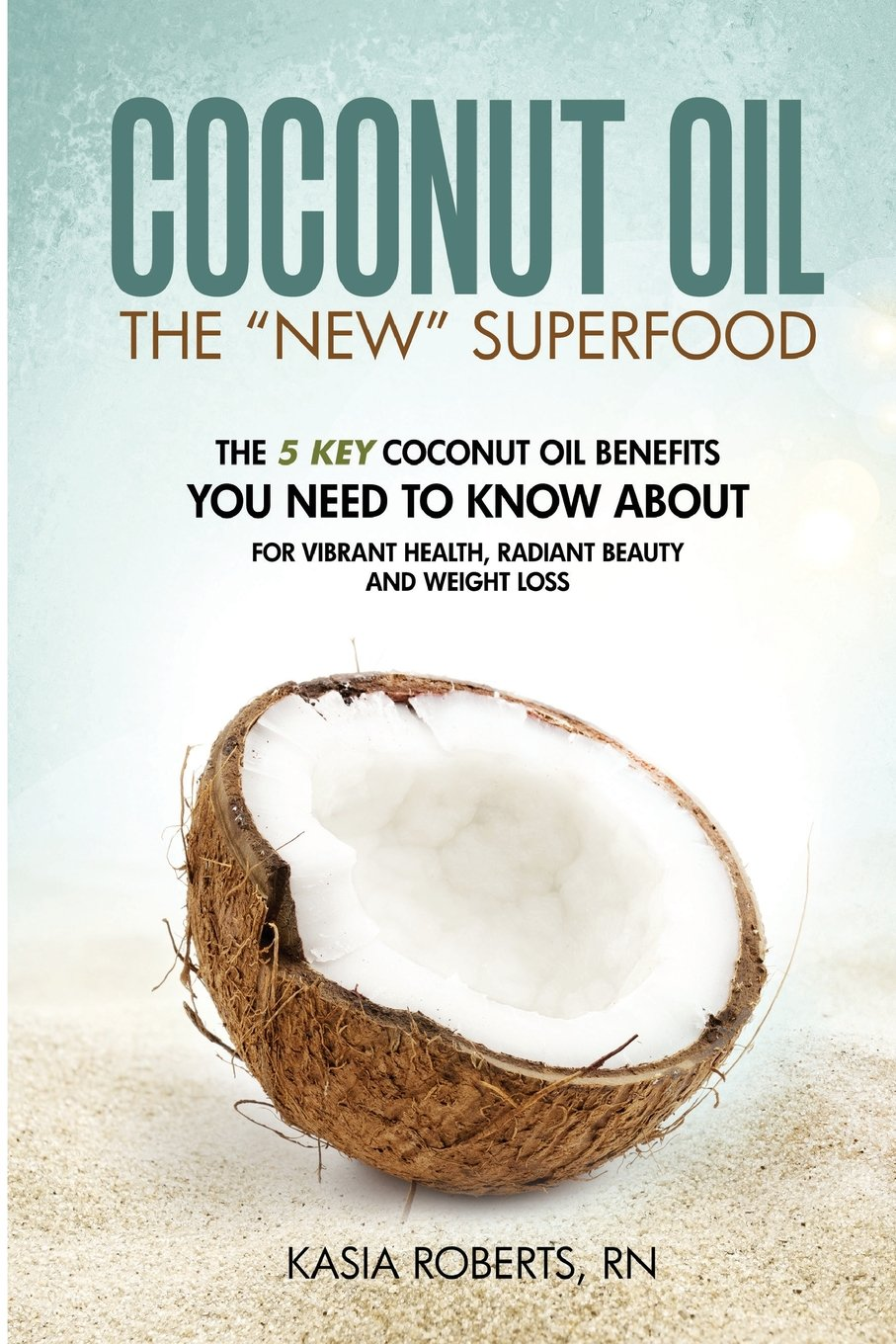 Download Coconut Oil: The 5 Key Coconut Oil Benefits You Need to Know About for Vibrant Health, Radiant Beauty and Weight Loss PDF