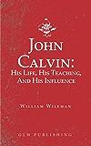 John Calvin: His Life, His Teaching, And His Influence