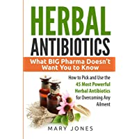 Herbal Antibiotics: What BIG Pharma Doesn't Want You to Know - How to Pick and Use the 45 Most Powerful Herbal Antibiotics for Overcoming Any Ailment (Herbal Antibiotics in Black&White)