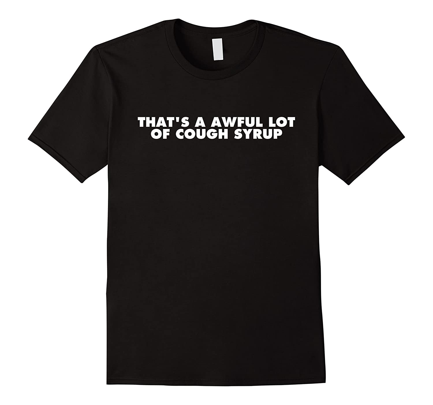 That's a awful lot of cough syrup shirt-BN