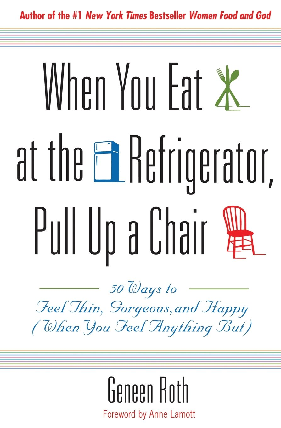 When You Eat at the Refrigerator, Pull Up a Chair: 50 Ways to Feel Thin, Gorgeous, and Happy (When You Feel Anything But) Paperback – September 15, 1999 Geneen Roth Anne Lamott Hachette Books 0786885084