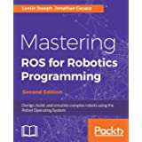 Mastering ROS for Robotics Programming - Second Edition: Design, build, and simulate complex robots using the Robot Operating