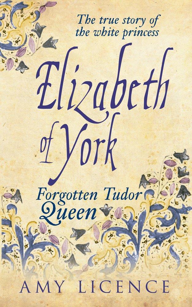 Elizabeth of York: The Forgotten Tudor Queen: Amy Licence
