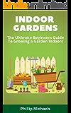 Indoor Gardening: The Ultimate Beginners Guide To Growing A Garden Indoors