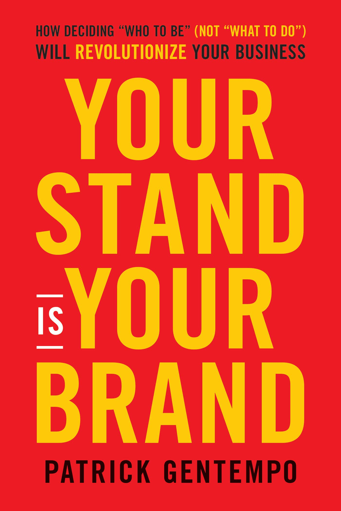 Your Stand Is Your Brand: How Deciding Who to Be (NOT What to Do) Will Revolutionize Your Business