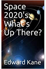 Space 2020's: What's Up There? Kindle Edition