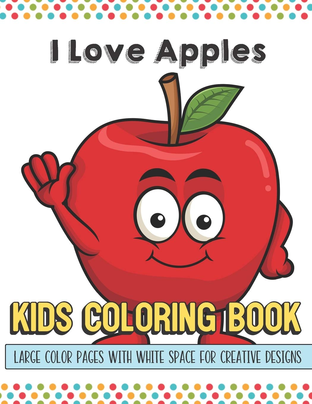 I Love Apples Kids Coloring Book Large Color Pages With White Space For Creative Designs Fun Activity Book For Travel At Home Or While At School Perfect For All Ages Publishing Greetingpages