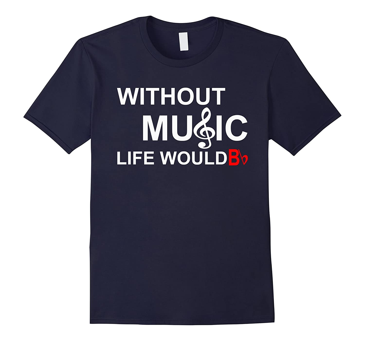 WITHOUT MUSIC LIFE WOULD BE FLAT Bb SHIRT-RT