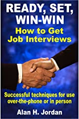 Ready, Set, Win-Win: How to Get Job Interviews: Successful Techniques for Use Over-the-Phone or in Person Kindle Edition