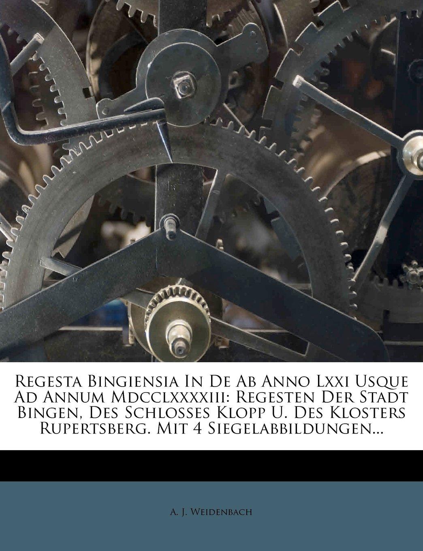 Regesta Bingiensia In De Ab Anno Lxxi Usque Ad Annum Mdcclxxxxiii: Regesten Der Stadt Bingen, Des Schlosses Klopp U. Des Klosters Rupertsberg. Mit 4 Siegelabbildungen... ebook