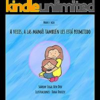 A veces, a las mamás también les está permitido (Madre e Hija): Un libro para ayudar a explicar a los niños que mamá tiene sentimientos y necesidades igualmente importantes (libro infantil español)