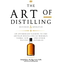 The Art of Distilling, Revised and Expanded: An Enthusiast's Guide to the Artisan Distilling of Whiskey, Vodka, Gin and…