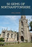 50 Gems of Northamptonshire: The History & Heritage of the Most Iconic Places